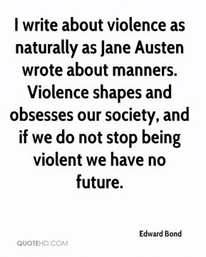 Edward Bond - I write about violence as naturally as Jane Austen wrote about manners. Violence shapes and obsesses our society, and if we do not stop being violent we have no future.
