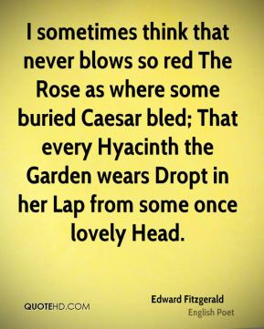Edward Fitzgerald - I sometimes think that never blows so red The Rose as where some buried Caesar bled; That every Hyacinth the Garden wears Dropt in her Lap from some once lovely Head.