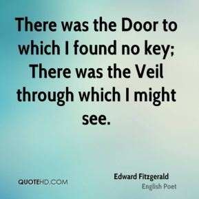 Edward Fitzgerald - There was the Door to which I found no key; There was the Veil through which I might see.