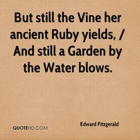 Edward Fitzgerald - But still the Vine her ancient Ruby yields, / And still a Garden by the Water blows.
