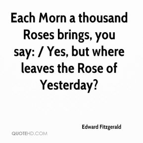 Edward Fitzgerald - Each Morn a thousand Roses brings, you say: / Yes, but where leaves the Rose of Yesterday?