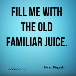 Edward Fitzgerald - Fill me with the old familiar Juice.