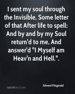 "Edward Fitzgerald - I sent my soul through the Invisible, Some letter of that After life to spell: And by and by my Soul return'd to me, And answer'd ""I Myself am Heav'n and Hell.""."