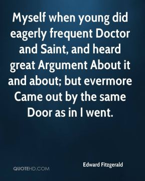 Edward Fitzgerald - Myself when young did eagerly frequent Doctor and Saint, and heard great Argument About it and about; but evermore Came out by the same Door as in I went.