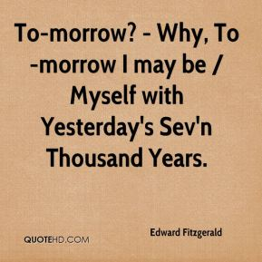 Edward Fitzgerald - To-morrow? - Why, To-morrow I may be / Myself with Yesterday's Sev'n Thousand Years.
