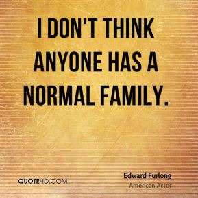 I don't think anyone has a normal family.