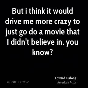 But i think it would drive me more crazy to just go do a movie that I didn't believe in, you know?