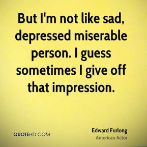 But I'm not like sad, depressed miserable person. I guess sometimes I give off that impression.