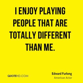 I enjoy playing people that are totally different than me.