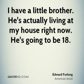 I have a little brother. He's actually living at my house right now. He's going to be 18.