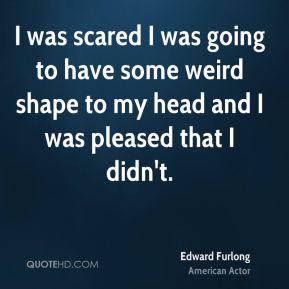 I was scared I was going to have some weird shape to my head and I was pleased that I didn't.