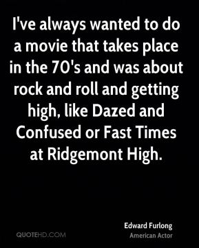 I've always wanted to do a movie that takes place in the 70's and was about rock and roll and getting high, like Dazed and Confused or Fast Times at Ridgemont High.