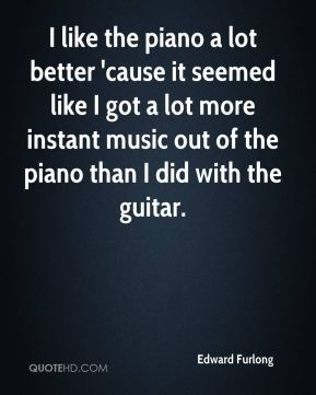 Edward Furlong - I like the piano a lot better 'cause it seemed like I got a lot more instant music out of the piano than I did with the guitar.