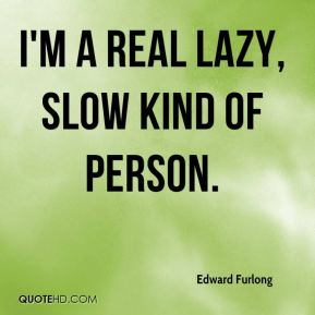 Edward Furlong - I'm a real lazy, slow kind of person.