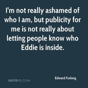 Edward Furlong - I'm not really ashamed of who I am, but publicity for me is not really about letting people know who Eddie is inside.