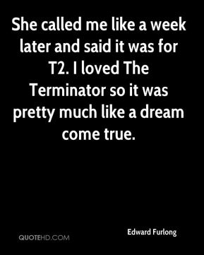 Edward Furlong - She called me like a week later and said it was for T2. I loved The Terminator so it was pretty much like a dream come true.
