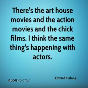 Edward Furlong - There's the art house movies and the action movies and the chick films. I think the same thing's happening with actors.