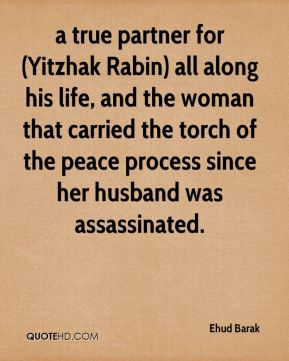 a true partner for (Yitzhak Rabin) all along his life, and the woman that carried the torch of the peace process since her husband was assassinated.