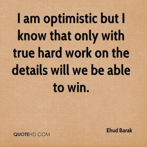I am optimistic but I know that only with true hard work on the details will we be able to win.