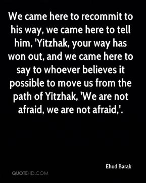 We came here to recommit to his way, we came here to tell him, 'Yitzhak, your way has won out, and we came here to say to whoever believes it possible to move us from the path of Yitzhak, 'We are not afraid, we are not afraid,'.