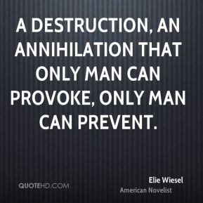A destruction, an annihilation that only man can provoke, only man can prevent.