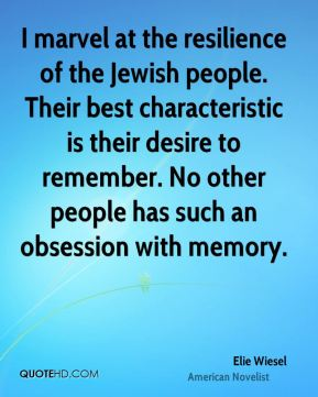Elie Wiesel - I marvel at the resilience of the Jewish people. Their best characteristic is their desire to remember. No other people has such an obsession with memory.
