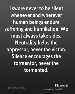 Elie Wiesel - I swore never to be silent whenever and wherever human beings endure suffering and humiliation. We must always take sides. Neutrality helps the oppressor, never the victim. Silence encourages the tormentor, never the tormented.