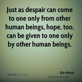 Just as despair can come to one only from other human beings, hope, too, can be given to one only by other human beings.
