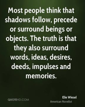 Elie Wiesel - Most people think that shadows follow, precede or surround beings or objects. The truth is that they also surround words, ideas, desires, deeds, impulses and memories.