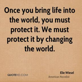 Elie Wiesel - Once you bring life into the world, you must protect it. We must protect it by changing the world.