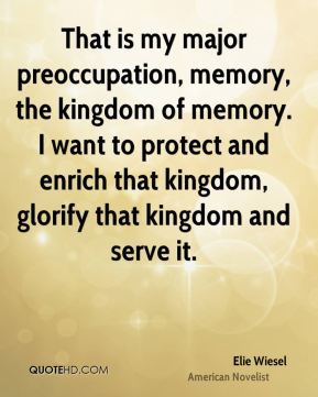 Elie Wiesel - That is my major preoccupation, memory, the kingdom of memory. I want to protect and enrich that kingdom, glorify that kingdom and serve it.