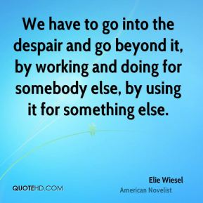 We have to go into the despair and go beyond it, by working and doing for somebody else, by using it for something else.