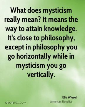 Elie Wiesel - What does mysticism really mean? It means the way to attain knowledge. It's close to philosophy, except in philosophy you go horizontally while in mysticism you go vertically.