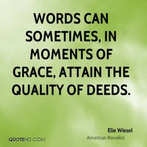 Elie Wiesel - Words can sometimes, in moments of grace, attain the quality of deeds.