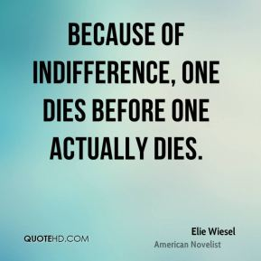 Elie Wiesel - Because of indifference, one dies before one actually dies.