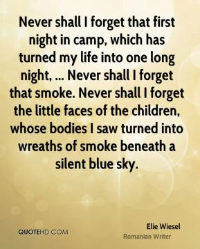 Elie Wiesel - Never shall I forget that first night in camp, which has turned my life into one long night, ... Never shall I forget that smoke. Never shall I forget the little faces of the children, whose bodies I saw turned into wreaths of smoke beneath a silent blue sky.