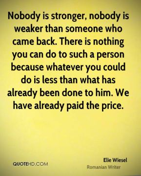 Nobody is stronger, nobody is weaker than someone who came back. There is nothing you can do to such a person because whatever you could do is less than what has already been done to him. We have already paid the price.