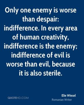 Elie Wiesel - Only one enemy is worse than despair: indifference. In every area of human creativity, indifference is the enemy; indifference of evil is worse than evil, because it is also sterile.