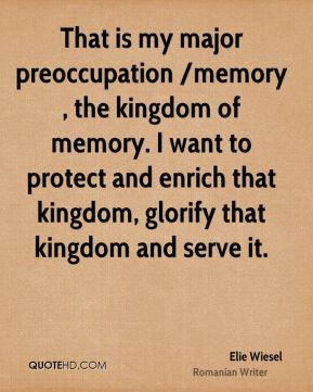 Elie Wiesel - That is my major preoccupation /memory, the kingdom of memory. I want to protect and enrich that kingdom, glorify that kingdom and serve it.