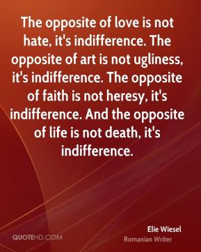 The opposite of love is not hate, it's indifference. The opposite of art is not ugliness, it's indifference. The opposite of faith is not heresy, it's indifference. And the opposite of life is not death, it's indifference.