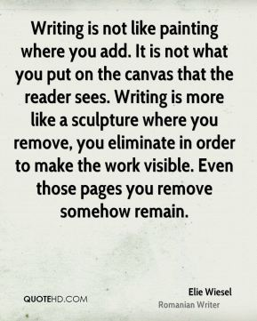 Writing is not like painting where you add. It is not what you put on the canvas that the reader sees. Writing is more like a sculpture where you remove, you eliminate in order to make the work visible. Even those pages you remove somehow remain.