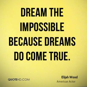Elijah Wood - Dream the impossible because dreams do come true.