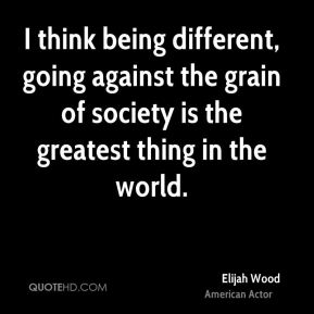 Elijah Wood - I think being different, going against the grain of society is the greatest thing in the world.