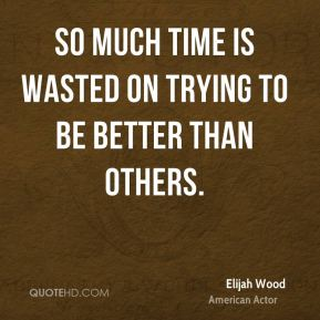 Elijah Wood - So much time is wasted on trying to be better than others.