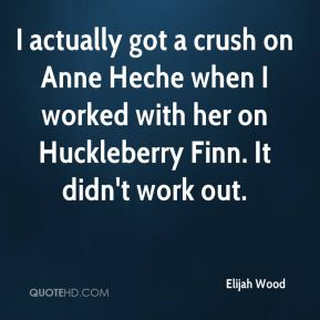 I actually got a crush on Anne Heche when I worked with her on Huckleberry Finn. It didn't work out.
