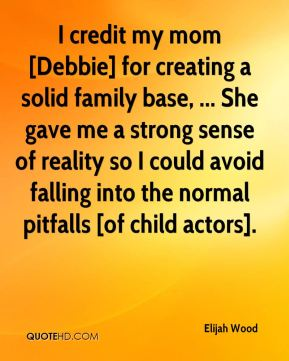 I credit my mom [Debbie] for creating a solid family base, ... She gave me a strong sense of reality so I could avoid falling into the normal pitfalls [of child actors].