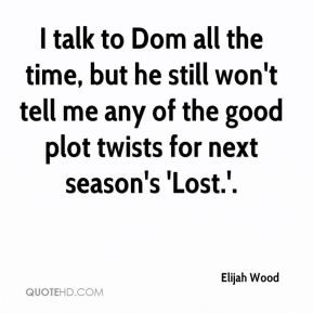 Elijah Wood - I talk to Dom all the time, but he still won't tell me any of the good plot twists for next season's 'Lost.'.