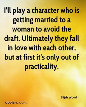 I'll play a character who is getting married to a woman to avoid the draft. Ultimately they fall in love with each other, but at first it's only out of practicality.