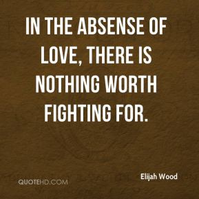 In the absense of love, there is nothing worth fighting for.