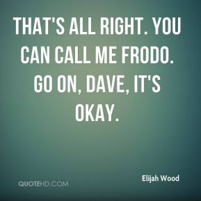 That's all right. You can call me Frodo. Go on, Dave, it's okay.